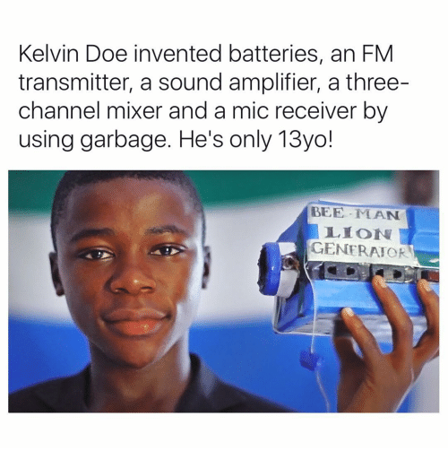 13Yo: Kelvin Doe invented batteries, an FM  transmitter, a sound amplifier, a three-  channel mixer and a mic receiver by  using garbage. He's only 13yo!  BEE MAN  LION  GENERATOR