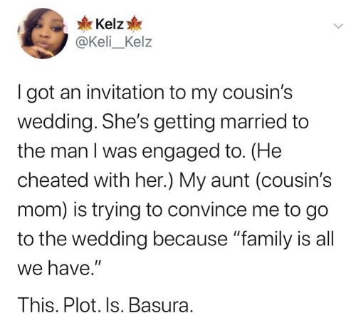 "Family, Wedding, and Mom: Kelz  @Keli_Kelz  I got an invitation to my cousin's  wedding. She's getting married to  the man I was engaged to. (He  cheated with her.) My aunt (cousin's  |  mom) is trying to convince me to go  to the wedding because ""family is all  we have.""  This. Plot. Is. Basura."