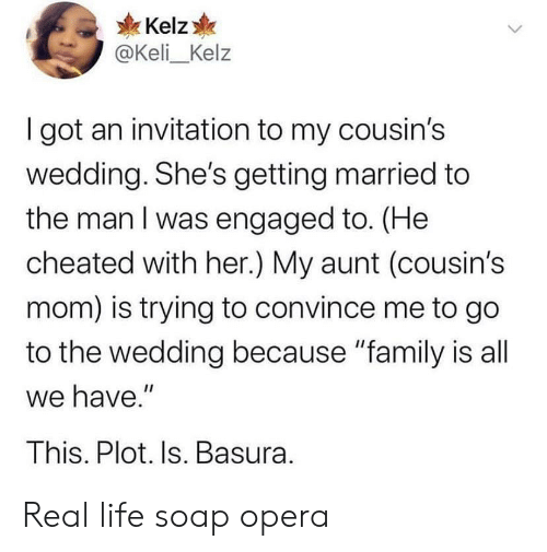 """engaged: Kelz  @Keli_Kelz  I got an invitation to my cousin's  wedding. She's getting married to  the man I was engaged to. (He  cheated with her.) My aunt (cousin's  mom) is trying to convince me to go  to the wedding because """"family is all  we have.""""  This. Plot. Is. Basura. Real life soap opera"""