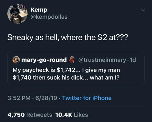 paycheck: Kemp  @kempdollas  Sneaky as hell, where the $2 at???  ary-go-round @trustmeimmary 1  My paycheck is $1,742... I give my man  $1,740 then suck his dick... what am 1?  3:52 PM 6/28/19 Twitter for iPhone  4,750 Retweets 10.4K Likes
