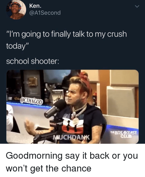 "School Shooter: Ken.  @A1Second  ""I'm going to finally talk to my crush  today""  school shooter:  OCTHAGOD  RE  EBREKEAST  MUCHDANK Goodmorning say it back or you won't get the chance"