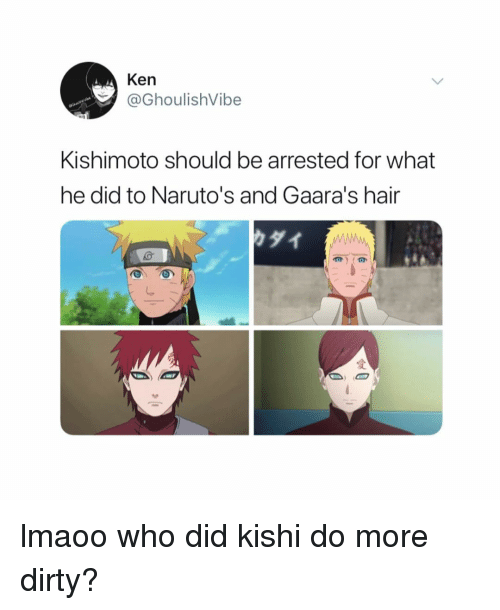 Ken, Naruto, and Dirty: Ken  @GhoulishVibe  Kishimoto should be arrested for what  he did to Naruto's and Gaara's hair  りダイ lmaoo who did kishi do more dirty?