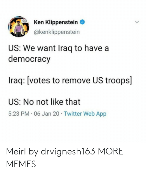 Democracy: Ken Klippenstein  @kenklippenstein  US: We want Iraq to have a  democracy  Iraq: [votes to remove US troops]  US: No not like that  5:23 PM · 06 Jan 20 · Twitter Web App Meirl by drvignesh163 MORE MEMES