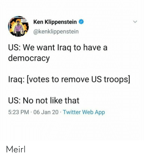 Democracy: Ken Klippenstein  @kenklippenstein  US: We want Iraq to have a  democracy  Iraq: [votes to remove US troops]  US: No not like that  5:23 PM · 06 Jan 20 · Twitter Web App Meirl