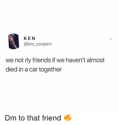 Friends, Ken, and Memes: KEN  @km_cooperr  we not rly friends if we haven't almost  died in a car together Dm to that friend 🔥