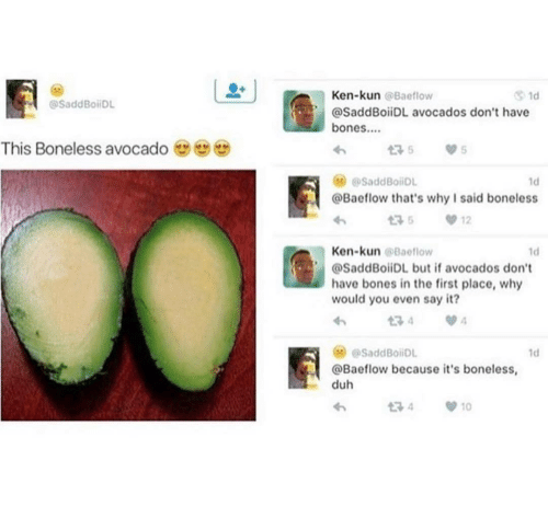 duh: Ken-kun @Baeflow  1d  @SaddBoiDL  @SaddBoiiDL avocados don't have  bones..  This Boneless avocado  175  @SaddBoiiDL  1d  @Baeflow that's why I said boneless  12  Ken-kun @Baeflow  1d  @SaddBoiiDL but if avocados don't  have bones in the first place, why  would you even say it?  134  @SaddBoiDL  1d  @Baeflow because it's boneless,  duh  t7 4  10