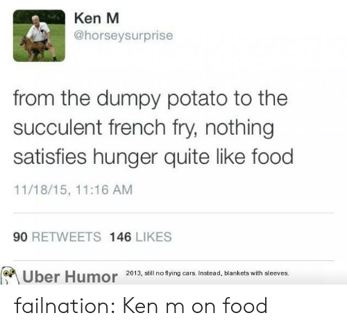Cars, Food, and Ken: Ken M  @horseysurprise  from the dumpy potato to the  succulent french fry, nothing  satisfies hunger quite like food  11/18/15, 11:16 ANM  90 RETWEETS 146 LIKES  2013, still no flying cars. Instead, blankets with sleeves. failnation:  Ken m on food