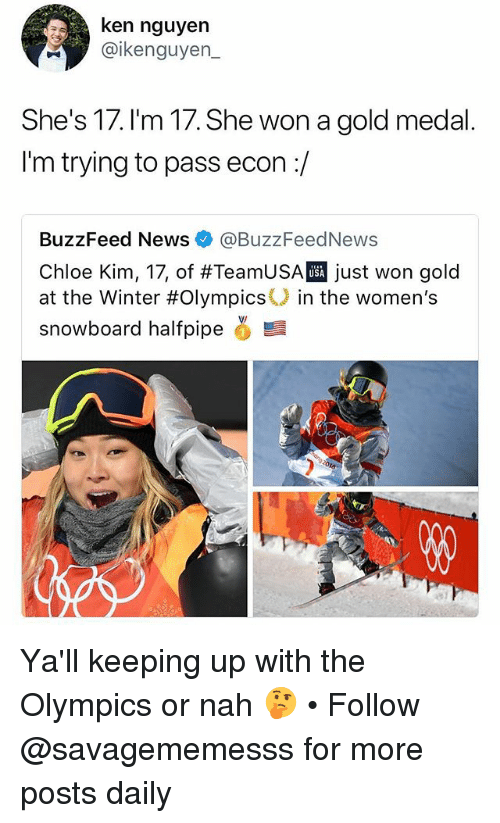 Ken, Memes, and News: ken nguyen  @ikenguyen_  She's 17.l'm 17. She won a gold medal.  I'm trying to pass econ:/  BuzzFeed News@BuzzFeedNews  Chloe Kim, 17, of #TeamUSAT just won gold  at the Winter #Olympics° in the women's  snowboard halfpipe  USA Ya'll keeping up with the Olympics or nah 🤔 • Follow @savagememesss for more posts daily