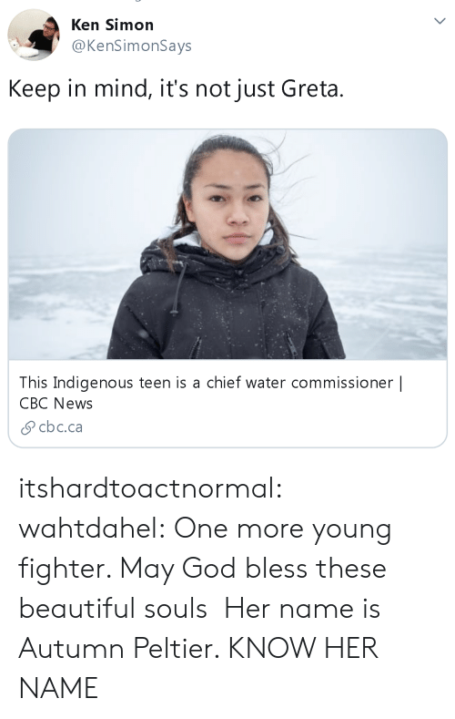 Beautiful, God, and Ken: Ken Simon  @KenSimonSays  Keep in mind, it's not just Greta  This Indigenous teen is a chief water commissioner |  CBC News  cbc.ca itshardtoactnormal: wahtdahel:   One more young fighter. May God bless these beautiful souls   Her name is Autumn Peltier. KNOW HER NAME