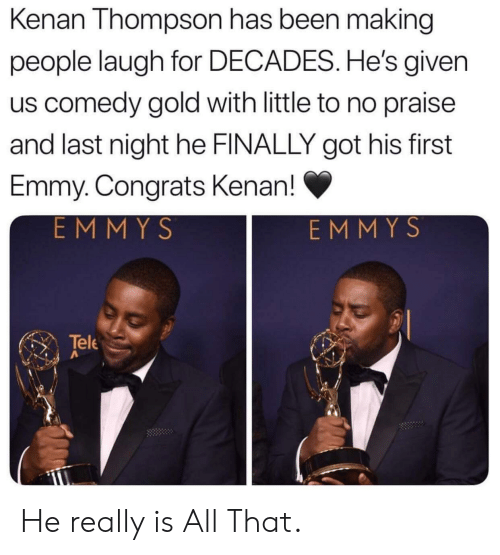 Praise: Kenan Thompson has been making  people laugh for DECADES. He's given  us comedy gold with little to no praise  and last night he FINALLY got his first  Emmy. Congrats Kenan!  EMMYS  EMMYS  Tele He really is All That.