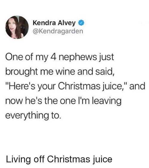 """Christmas, Juice, and Wine: Kendra Alvey  @Kendragarden  One of my 4 nephews just  brought me wine and said,  """"Here's your Christmas juice,"""" and  now he's the one l'm leaving  everything to. Living off Christmas juice"""