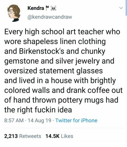 Iphone, School, and Teacher: Kendra  @kendrawcandraw  Every high school art teacher who  wore shapeless linen clothing  and Birkenstock's and chunky  gemstone and silver jewelry and  oversized statement glasses  and lived in a house with brightly  colored walls and drank coffee out  of hand thrown pottery mugs had  the right fuckin idea  8:57 AM 14 Aug 19 Twitter for iPhone  2,213 Retweets 14.5K Likes