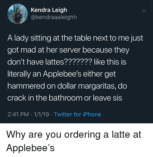 Iphone, Twitter, and Applebee's: Kendra Leigh  @kendraaaleighh  A lady sitting at the table next to me just  got mad at her server because they  don't have lattes??????? like this is  literally an Applebee's either get  hammered on dollar margaritas, do  crack in the bathroom or leave sis  2:41 PM 1/1/19 Twitter for iPhone Why are you ordering a latte at Applebee's