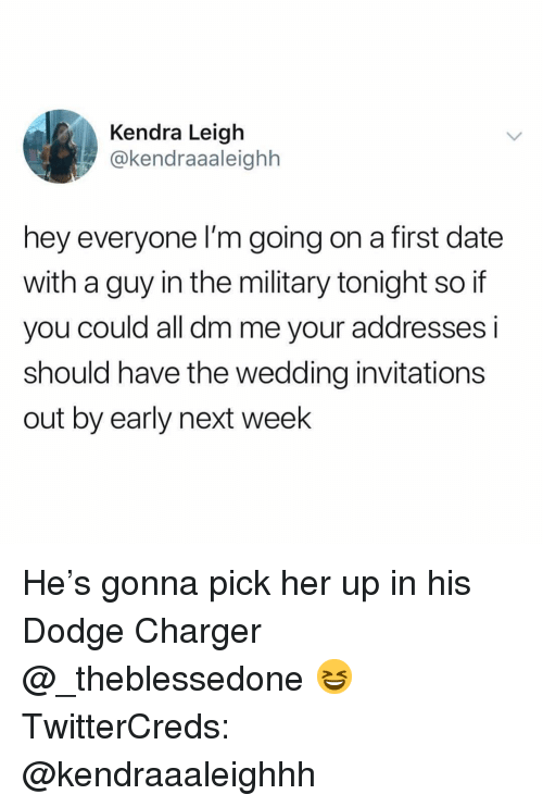 Funny, Date, and Dodge: Kendra Leigh  @kendraaaleighh  hey everyone I'm going on a first date  with a guy in the military tonight so if  you could all dm me your addresses i  should have the wedding invitations  out by early next week He's gonna pick her up in his Dodge Charger @_theblessedone 😆 TwitterCreds: @kendraaaleighhh