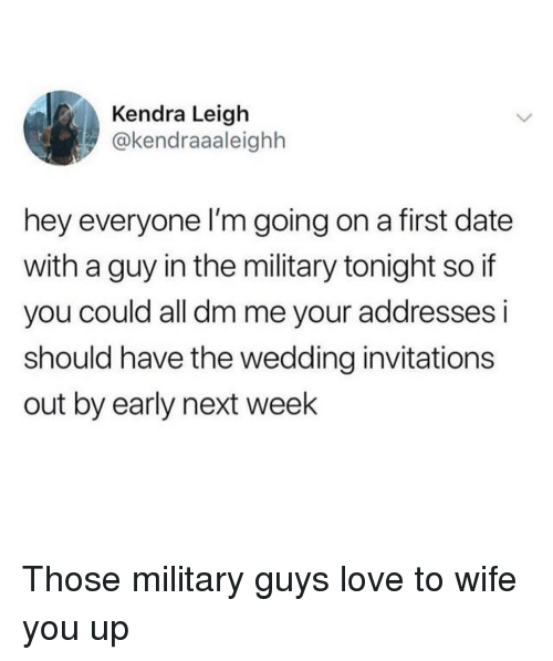 Love, Date, and Military: Kendra Leigh  @kendraaaleighh  hey everyone l'm going on a first date  with a guy in the military tonight so if  you could all dm me your addresses i  should have the wedding invitations  out by early next week Those military guys love to wife you up