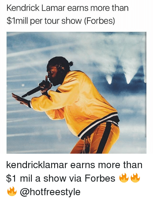 Kendrick Lamar, Memes, and Forbes: Kendrick Lamar earns more than  $1mill per tour show (Forbes) kendricklamar earns more than $1 mil a show via Forbes 🔥🔥🔥 @hotfreestyle