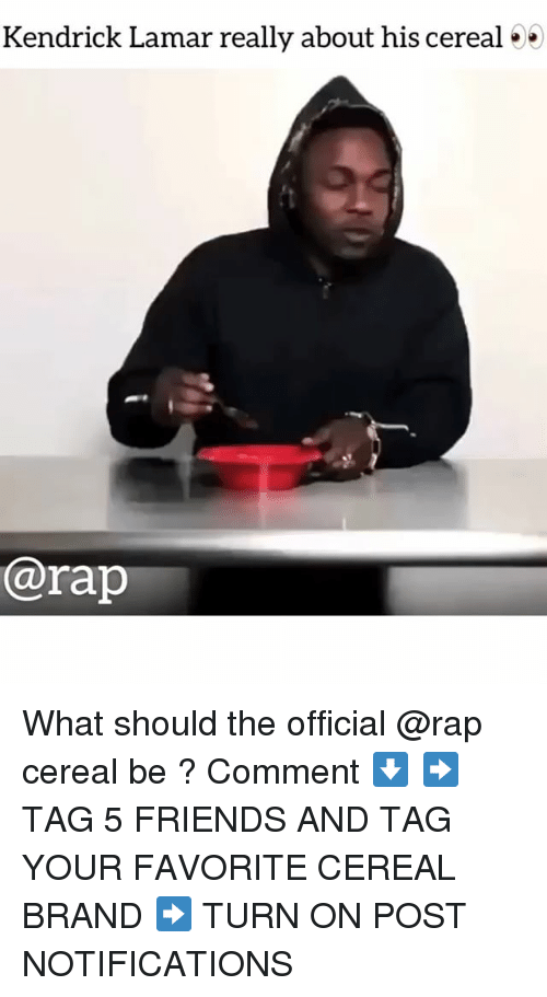 Friends, Kendrick Lamar, and Memes: Kendrick Lamar really about his cereal 5)5  @rap What should the official @rap cereal be ? Comment ⬇️ ➡️ TAG 5 FRIENDS AND TAG YOUR FAVORITE CEREAL BRAND ➡️ TURN ON POST NOTIFICATIONS