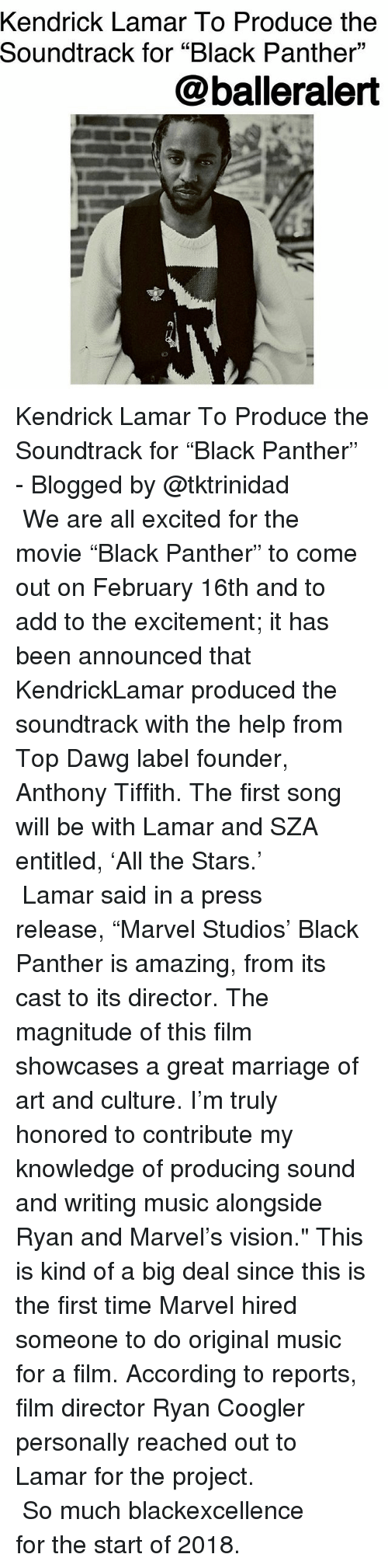 """Kendrick Lamar, Marriage, and Memes: Kendrick Lamar To Produce the  Soundtrack for """"Black Panther""""  @balleralert  09 Kendrick Lamar To Produce the Soundtrack for """"Black Panther"""" - Blogged by @tktrinidad ⠀⠀⠀⠀⠀⠀⠀⠀ ⠀⠀⠀⠀⠀⠀⠀⠀ We are all excited for the movie """"Black Panther"""" to come out on February 16th and to add to the excitement; it has been announced that KendrickLamar produced the soundtrack with the help from Top Dawg label founder, Anthony Tiffith. The first song will be with Lamar and SZA entitled, 'All the Stars.' ⠀⠀⠀⠀⠀⠀⠀⠀ ⠀⠀⠀⠀⠀⠀⠀⠀ Lamar said in a press release, """"Marvel Studios' Black Panther is amazing, from its cast to its director. The magnitude of this film showcases a great marriage of art and culture. I'm truly honored to contribute my knowledge of producing sound and writing music alongside Ryan and Marvel's vision."""" This is kind of a big deal since this is the first time Marvel hired someone to do original music for a film. According to reports, film director Ryan Coogler personally reached out to Lamar for the project. ⠀⠀⠀⠀⠀⠀⠀⠀ ⠀⠀⠀⠀⠀⠀⠀⠀ So much blackexcellence for the start of 2018."""