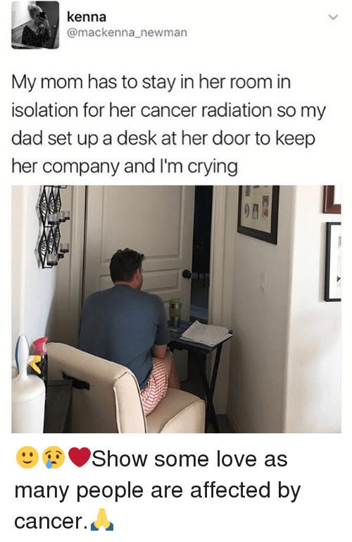 Newman: kenna  (a mackenna newman  My mom has to stay in her room in  isolation for her cancer radiation so my  dad set up a desk at her door to keep  her company and I'm crying 🙂😢❤️Show some love as many people are affected by cancer.🙏
