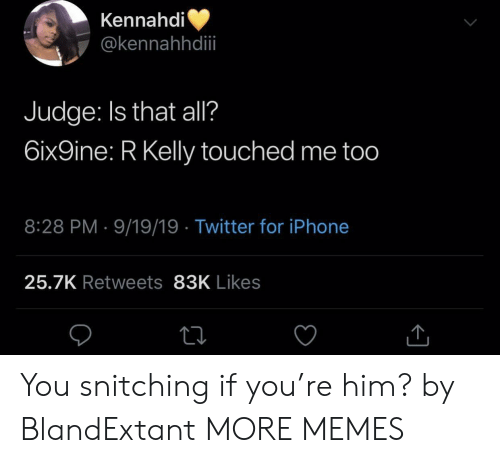 Dank, Iphone, and Memes: Kennahdi  @kennahhdii  Judge: Is that all?  6ix9ine: R Kelly touched me too  8:28 PM 9/19/19 Twitter for iPhone  25.7K Retweets 83K Likes You snitching if you're him? by BlandExtant MORE MEMES