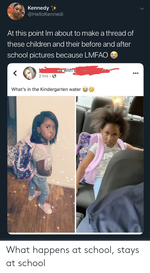 kennedy: Kennedy  @HelloKennedi  At this point Im about to make a thread of  these children and their before and after  school pictures because LMFAO  with L  2 hrs  What's in the Kindergarten water What happens at school, stays at school