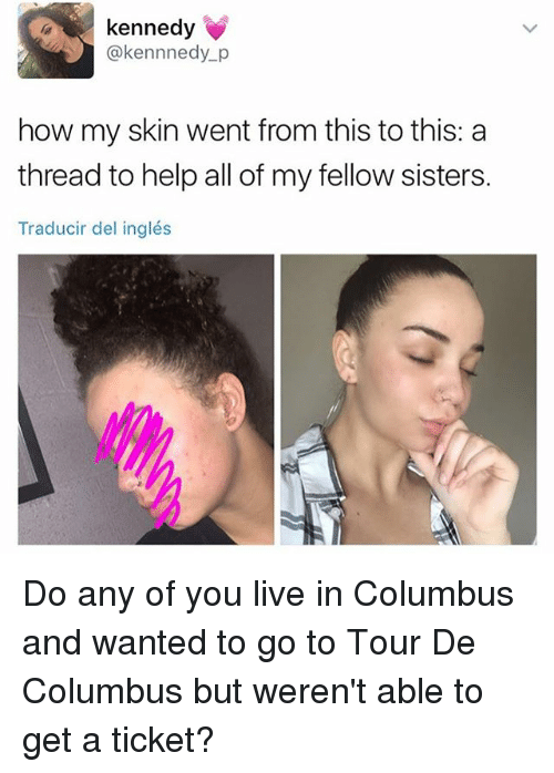 Columbusing: kennedy  @kennnedy p  how my skin went from this to this: a  thread to help all of my fellow sisters.  Traducir del inglés Do any of you live in Columbus and wanted to go to Tour De Columbus but weren't able to get a ticket?