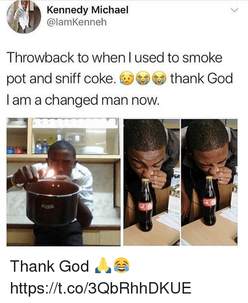 God, Memes, and Michael: Kennedy Michael  @lamKenneh  Throwback to when l used to smoke  pot and sniff coke. ⓤGDGD thank God  I am a changed man now Thank God 🙏😂 https://t.co/3QbRhhDKUE