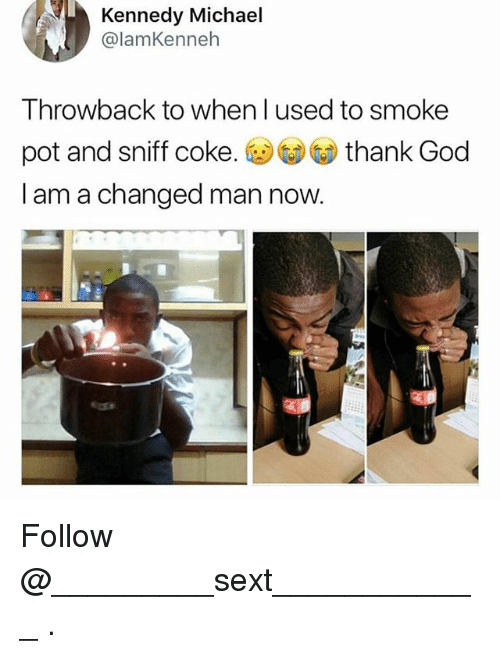God, Michael, and Coke: Kennedy Michael  @lamKenneh  Throwback to when l used to smoke  pot and sniff coke. thank God  I am a changed man now. Follow @_________sext____________ .