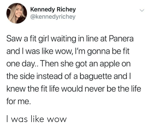 Fitted: Kennedy Richey  @kennedyrichey  Saw a fit girl waiting in line at Panera  and I was like wow, I'm gonna be fit  one day.. Then she got an apple on  the side instead of a baguette and l  knew the fit life would never be the life  for me. I was like wow