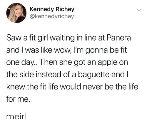 Fitted: Kennedy Richey  @kennedyrichey  Saw a fit girl waiting in line at Panera  and I was like wow, I'm gonna be fit  one day.. Then she got an apple on  the side instead of a baguette and l  knew the fit life would never be the life  for me. meirl