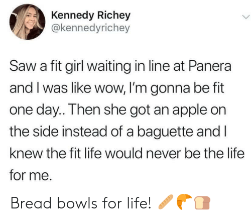Im Gonna Be: Kennedy Richey  @kennedyrichey  Saw a fit girl waiting in line at Panera  and I was like wow, I'm gonna be fit  one day.. Then she got an apple on  the side instead of a baguette and I  knew the fit life would never be the life  for me. Bread bowls for life! 🥖🥐🍞