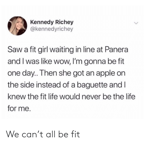 Never Be: Kennedy Richey  @kennedyrichey  Saw a fit girl waiting in line at Panera  and I was like wow, I'm gonna be fit  one day.. Then she got an apple on  the side instead of a baguette and I  knew the fit life would never be the life  for me. We can't all be fit