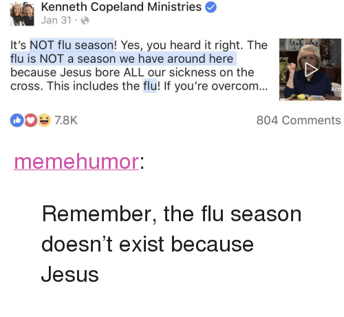 """bore: Kenneth Copeland Ministries  Jan 31 .  It's NOT flu season! Yes, you heard it right. The  flu is NOT a season we have around here  because Jesus bore ALL our sickness on the  cross. This includes the flu! If you're overcom...  CIT  804 Comments <p><a href=""""http://memehumor.net/post/170571378978/remember-the-flu-season-doesnt-exist-because"""" class=""""tumblr_blog"""">memehumor</a>:</p>  <blockquote><p>Remember, the flu season doesn't exist because Jesus</p></blockquote>"""
