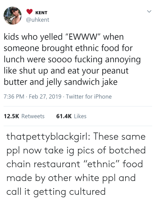 "Food, Fucking, and Iphone: KENT  @uhkent  kids who yelled ""Ewww"" when  someone brought ethnic food for  lunch were soooo fucking annoying  like shut up and eat your peanut  butter and jelly sandwich jake  7:36 PM Feb 27, 2019 Twitter for iPhone  12.5K Retweets61.4K Likes thatpettyblackgirl:   These same ppl now take ig pics of botched chain restaurant ""ethnic"" food made by other white ppl and call it getting cultured"