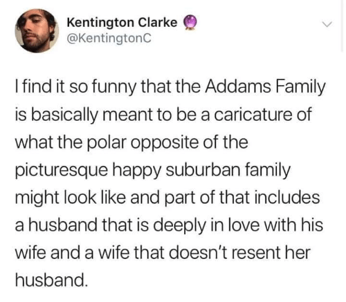 Deeply: Kentington Clarke  @KentingtonC  Ifind it so funny that the Addams Family  is basically meant to be a caricature of  what the polar opposite of the  picturesque happy suburban family  might look like and part of that includes  a husband that is deeply in love with his  wife and a wife that doesn't resent her  husband
