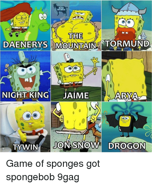 sponges: KEO  TTHE  DAENERYS MOUNTAIN TORMUNID  NIGHT KINGJAIME  ARYA  TYWIN JON SNOW DROGON Game of sponges⠀ got spongebob 9gag