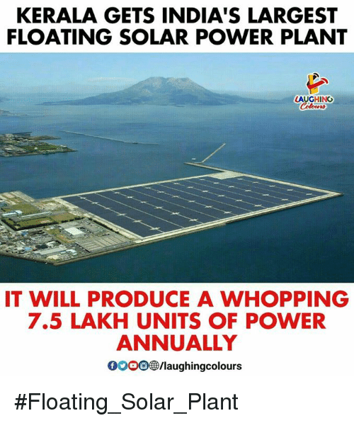 Gooo, Power, and Indianpeoplefacebook: KERALA GETS INDIA'S LARGEST  FLOATING SOLAR POWER PLANT  LAUGHING  IT WILL PRODUCE A WHOPPING  7.5 LAKH UNITS OF POWER  ANNUALLY  GOOO/laughingcolours #Floating_Solar_Plant
