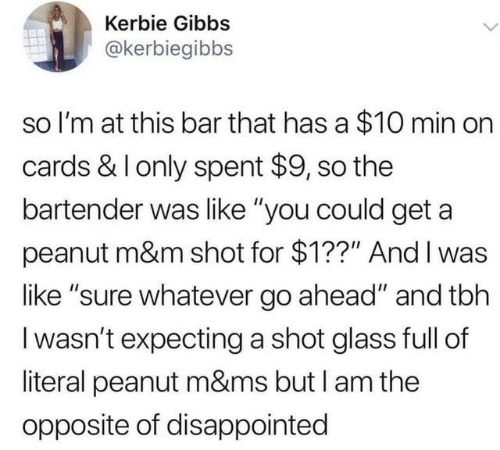 "Dank, Disappointed, and Tbh: Kerbie Gibbs  @kerbiegibbs  so I'm at this bar that has a $10 min on  cards & I only spent $9, so the  bartender was like ""you could get a  peanut m&m shot for $1??"" And I was  like ""sure whatever go ahead"" and tbh  I wasn't expecting a shot glass full of  literal peanut m&ms but I am the  opposite of disappointed"