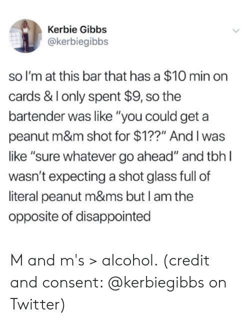 "Disappointed, Tbh, and Twitter: Kerbie Gibbs  @kerbiegibbs  so I'm at this bar that has a $10 min orn  cards & Ionly spent $9, so the  bartender was like ""you could geta  peanut m&m shot for $1??"" Andl was  like ""sure whatever go ahead"" and tbh l  wasn't expecting a shot glass full of  literal peanut m&ms but I am the  opposite of disappointed M and m's > alcohol. (credit and consent: @kerbiegibbs on Twitter)"