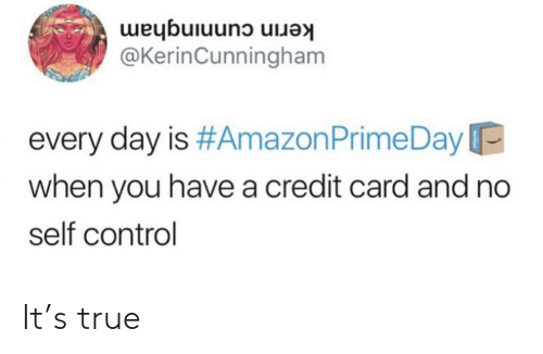 Amazon, Amazon Prime, and True: kerin cunningham  @KerinCunningham  every day is #Amazon Prime Day  when you have a credit card and no  self control It's true