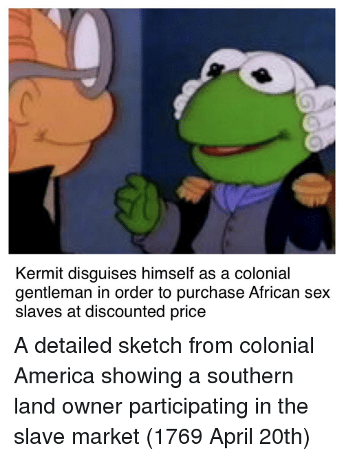 America, Sex, and April: Kermit disguises himself as a colonial  gentleman in order to purchase African sex  slaves at discounted price A detailed sketch from colonial America showing a southern land owner participating in the slave market (1769 April 20th)