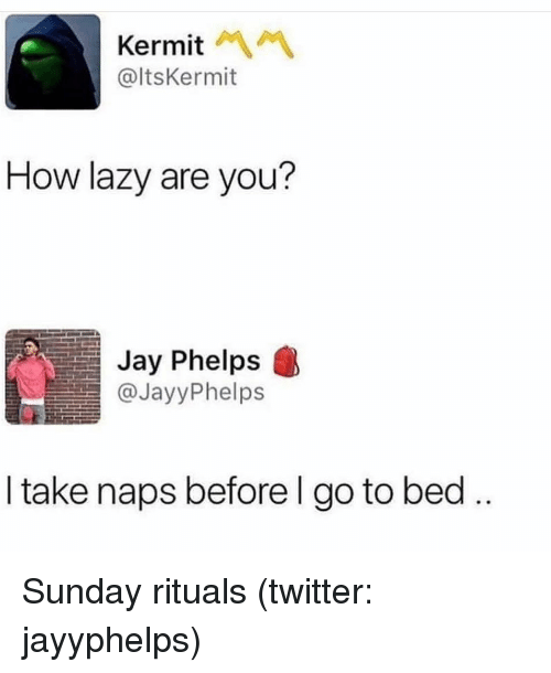 Jay, Lazy, and Twitter: Kermit  @ltsKermit  How lazy are you?  Jay Phelps  @JayyPhelps  I take naps beforel go to bed Sunday rituals (twitter: jayyphelps)