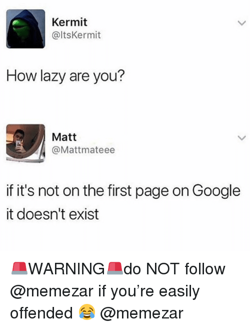 Google, Lazy, and Memes: Kermit  @ltsKermit  How lazy are you?  Matt  @Mattmateee  if it's not on the first page on Google  it doesn't exist 🚨WARNING🚨do NOT follow @memezar if you're easily offended 😂 @memezar