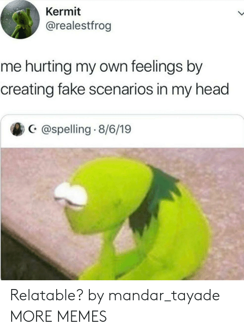 Dank, Fake, and Head: Kermit  @realestfrog  me hurting my own feelings by  creating fake scenarios in my head  @spelling 8/6/19 Relatable? by mandar_tayade MORE MEMES