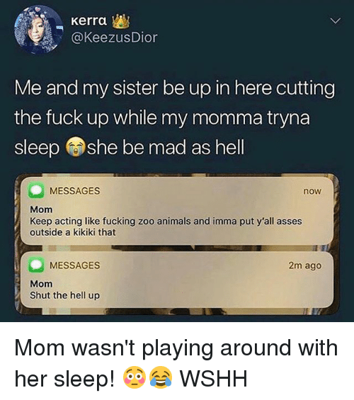 Animals, Fucking, and Memes: Kerra  @KeezusDion  Me and my sister be up in here cutting  the fuck up while my momma tryna  sleep she be mad as hell  MESSAGES  now  Mom  Keep acting like fucking zoo animals and imma put y'all asses  outside a kikiki that  MESSAGES  2m ago  Mom  Shut the hell up Mom wasn't playing around with her sleep! 😳😂 WSHH
