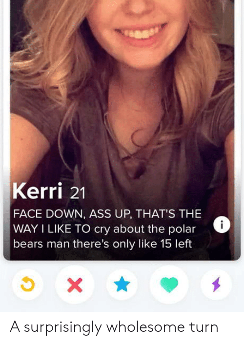 Kerri: Kerri 21  FACE DOWN, ASS UP, THAT'S THE  WAY I LIKE TO cry about the polar  bears man there's only like 15 left  X A surprisingly wholesome turn