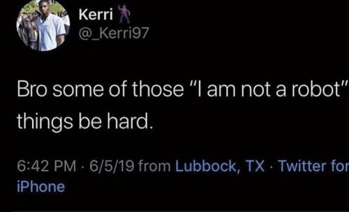"""Kerri: Kerri  @_Kerri97  Bro some of those """"l am not a robot""""  things be hard.  6:42 PM 6/5/19 from Lubbock, TX Twitter for  iPhone"""