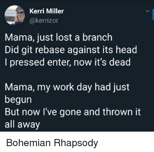 Head, Lost, and Work: Kerri Miller  @kerrizon  Mama, just lost a branch  Did git rebase against its head  I pressed enter, now it's dead  Mama, my work day had just  begun  But now l've gone and thrown it  all away Bohemian Rhapsody