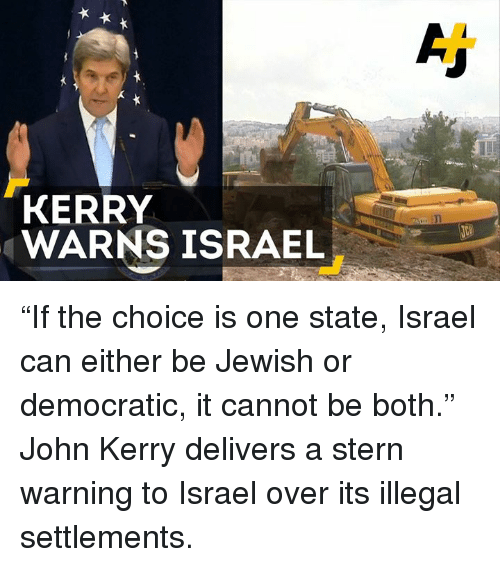 """Kerri: KERRY  WARNS ISRAEL """"If the choice is one state, Israel can either be Jewish or democratic, it cannot be both.""""  John Kerry delivers a stern warning to Israel over its illegal settlements."""