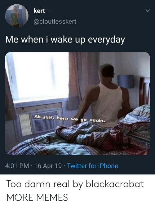 Dank, Iphone, and Memes: kert  @cloutlesskert  Me when i wake up everyday  Ah shit, here we go again  4:01 PM 16 Apr 19 Twitter for iPhone Too damn real by blackacrobat MORE MEMES